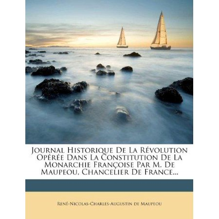Journal Historique De La Revolution Operee Dans La Constitution De La Monarchie Francoise Par M  De Maupeou  Chancelier De France