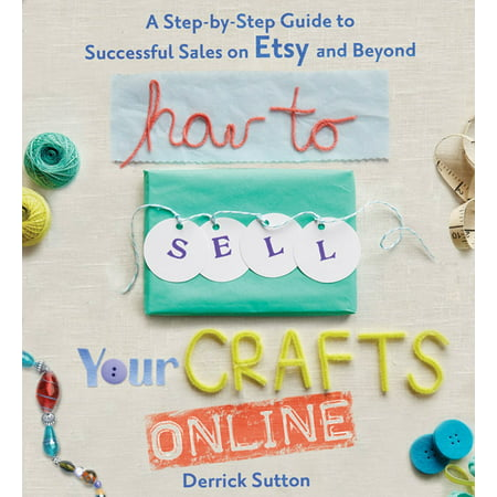 How to Sell Your Crafts Online : A Step-by-Step Guide to Successful Sales on Etsy and