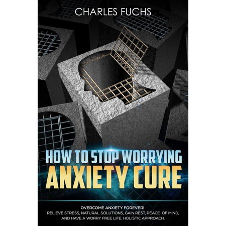 How To Stop Worrying Anxiety Cure: Overcome Anxiety Forever! Relieve Stress, Natural Solutions, Gain Rest, Peace of Mind, And Have A worry Free Life. Holistic Cure -