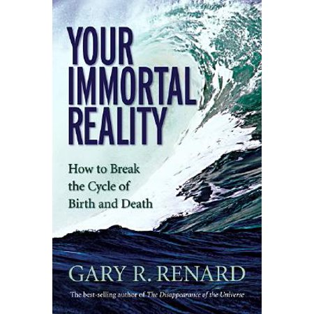 Your Immortal Reality : How to Break the Cycle of Birth and