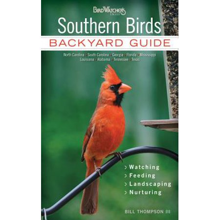 Southern Birds : Backyard Guide - Watching - Feeding - Landscaping - Nurturing - North Carolina, South Carolina, Georgia, Florida, Mississippi, Louisiana, Alabama, Tennessee,