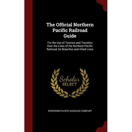The Official Northern Pacific Railroad Guide : For the Use of Tourists and Travelers Over the Lines of the Northern Pacific Railroad, Its Branches and Allied Lines