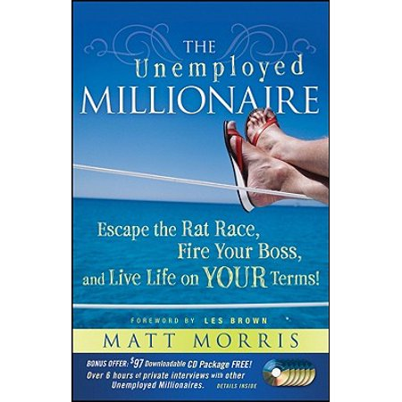 The Unemployed Millionaire : Escape the Rat Race, Fire Your Boss and Live Life on Your