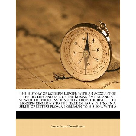 - The History of Modern Europe; With an Account of the Decline and Fall of the Roman Empire, and a View of the Progress of Society, from the Rise of the Modern Kingdoms to the Peace of Paris in 1763, in a Series of Letters from a Nobleman to His Son, with a