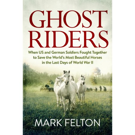 Ghost Riders : When US and German Soldiers Fought Together to Save the World's Most Beautiful Horses in the Last Days of World War II