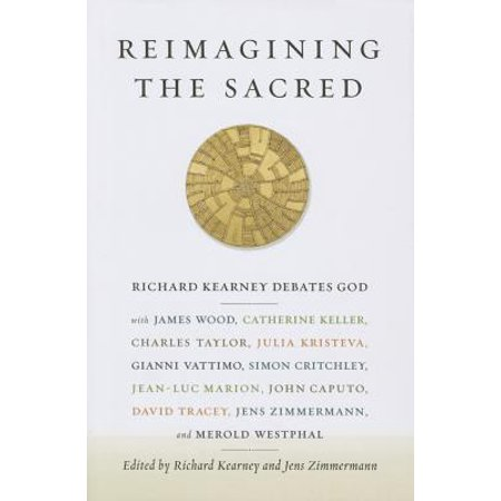 Reimagining the Sacred : Richard Kearney Debates God with James Wood, Catherine Keller, Charles Taylor, Julia Kristeva, Gianni Vattimo, Simon Critchley, Jean-Luc Marion, John Caputo, David Tracy, Jens Zimmermann, and Merold Westphal