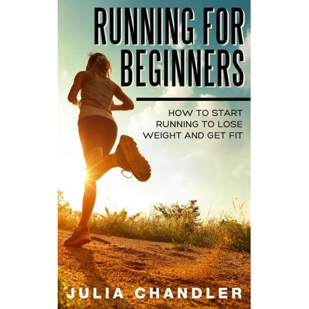 Running for Beginners: How to Start Running to Lose Weight and Get Fit - (Running Programs For Beginners To Lose Weight)