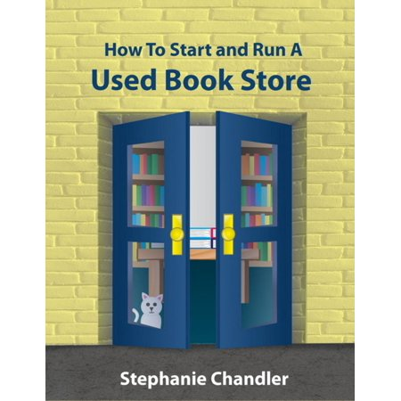 How to Start and Run a Used Book Store: A Bookstore Owner's Essential Toolkit with Real-World Insights, Strategies, Forms, and Procedures -