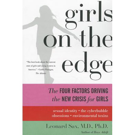 Girls on the Edge : The Four Factors Driving the New Crisis for Girls--Sexual Identity, the Cyberbubble, Obsessions, Environmental