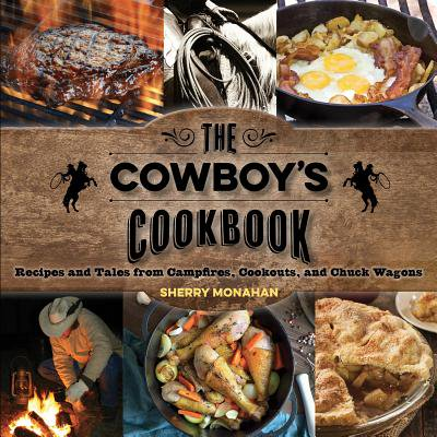 The Cowboy's Cookbook : Recipes and Tales from Campfires, Cookouts, and Chuck (The Chuck Wagon Gang A Beautiful Life)