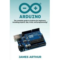 Arduino : The complete guide to Arduino for beginners, including projects, tips, tricks, and programming! (Paperback)