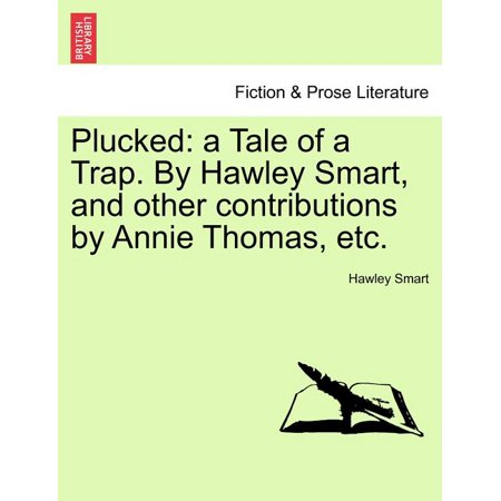 Plucked : A Tale of a Trap. by Hawley Smart, and Other Contributions by Annie Thomas, Etc.