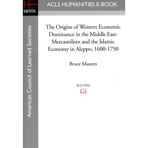 The Origins of Western Economic Dominance in the Middle East: Mercantilism and the Islamic Economy in Aleppo, 1600-1750