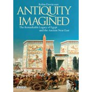 Antiquity Imagined : The Remarkable Legacy of Egypt and the Ancient Near East