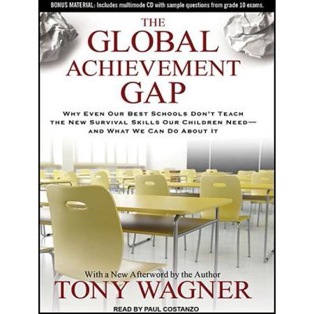 Global Achievement Gap: Why Even Our Best Schools Don't Teach the New Survival Skills Our Children Need---And What We Can Do about