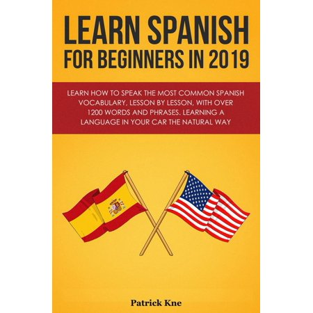 Learn Spanish for Beginners in 2019: Learn How to Speak the Most Common Spanish Vocabulary, Lesson by Lesson, with Over 1200 Words and Phrases. Learning a Language in Your Car the Natural Way -