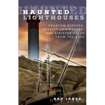 Haunted Lighthouses : Phantom Keepers, Ghostly Shipwrecks, and Sinister Calls from the Deep