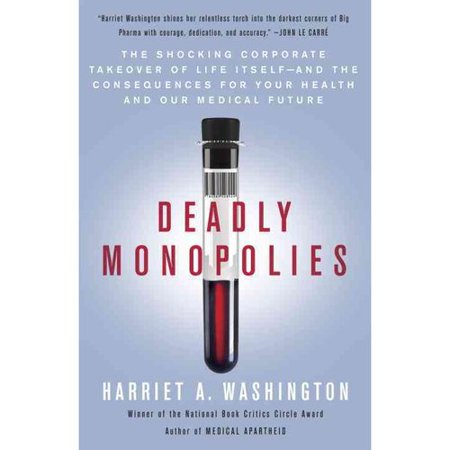Deadly Monopolies  The Shocking Corporate Takeover Of Life Itself And The Consequences For Your Health And Our Medical Future