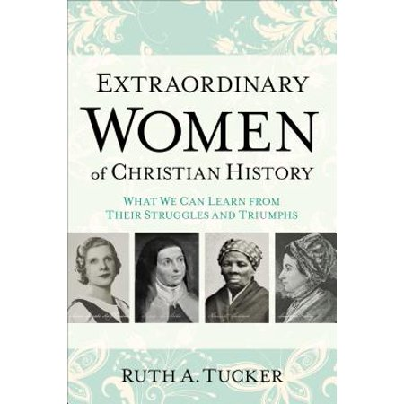 Extraordinary Women of Christian History : What We Can Learn from Their Struggles and Triumphs
