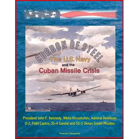Cordon of Steel: The U.S. Navy and the Cuban Missile Crisis - President John F. Kennedy, Nikita Khrushchev, Admiral Dennison, U-2, Fidel Castro, SS-4 Sandal and SS-5 Skean Soviet Missiles -