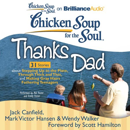 Chicken Soup for the Soul: Thanks Dad - 31 Stories about Stepping Up to the Plate, Through Thick and Thin, and Making Gray Hairs Fathering Teenagers -