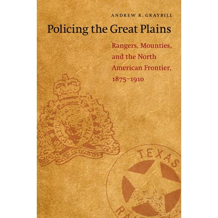 Policing The Great Plains   Rangers  Mounties  And The North American Frontier  1875 1910