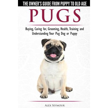 Pugs - The Owner's Guide from Puppy to Old Age - Choosing, Caring For, Grooming, Health, Training and Understanding Your Pug Dog or Puppy - Old Age Prosthetics