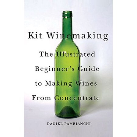 Kit Winemaking : The Illustrated Beginner's Guide to Making Wines from