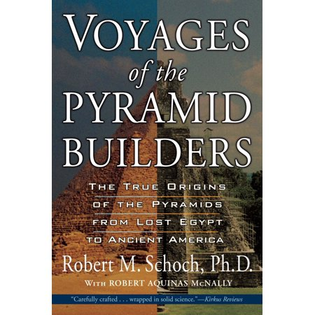 Voyages of the Pyramid Builders : The True Origins of the Pyramids from Lost Egypt to Ancient