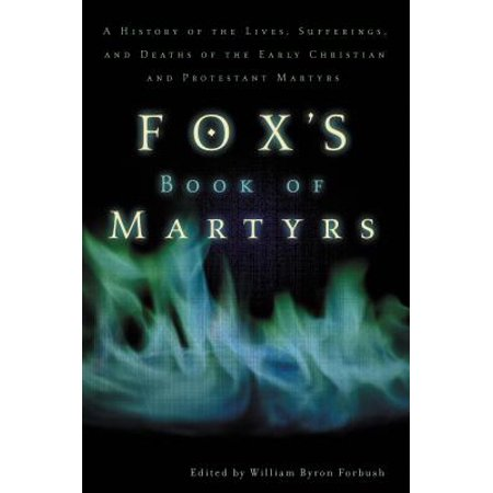 Fox's Book of Martyrs : A History of the Lives, Sufferings, and Deaths of the Early Christian and Protestant Martyrs