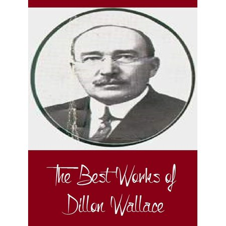 The Best Works of Dillon Wallace (Best Works Including Left on the Labrador, The Gaunt Gray Wolf, The Long Labrador Trail, The Lure of the Labrador Wild, And More) -