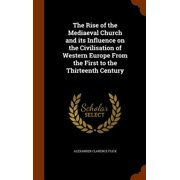 The Rise of the Mediaeval Church and Its Influence on the Civilisation of Western Europe from the First to the Thirteenth Century