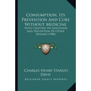 Consumption, Its Prevention and Cure Without Medicine : With Chapters on Sanitation and Prevention of Other Diseases (1908)