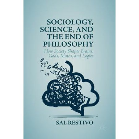 Sociology, Science, and the End of Philosophy : How Society Shapes Brains, Gods, Maths, and (Science Technology And Society In Seventeenth Century England)