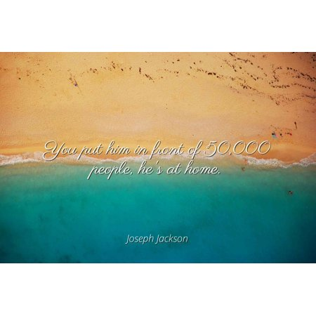 Joseph Jackson - You put him in front of 50,000 people, he's at home - Famous Quotes Laminated POSTER PRINT 24X20.