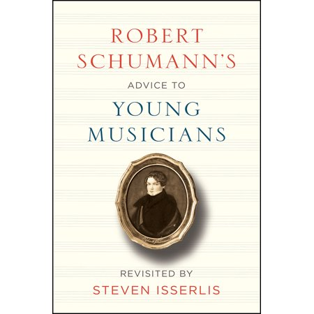 Robert Schumann's Advice to Young Musicians : Revisited by Steven