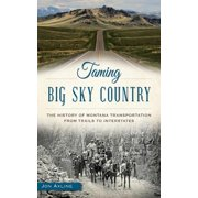 Taming Big Sky Country : The History of Montana Transportation from Trails to Interstates
