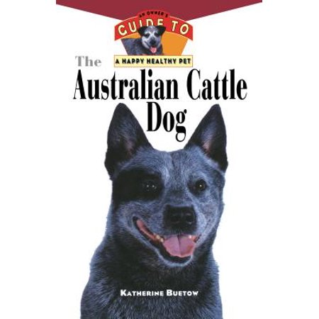 The Australian Cattle Dog : An Owner's Guide to a Happy Healthy -