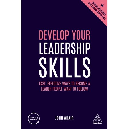 Develop Your Leadership Skills : Fast, Effective Ways to Become a Leader People Want to (Skills Required To Be An Effective Leader)