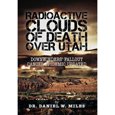 Radioactive Clouds of Death Over Utah : Downwinders' Fallout Cancer Epidemic
