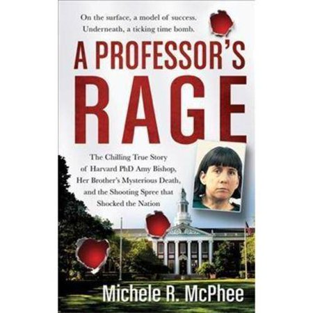 A Professors Rage: The Chilling True Story of Harvard Ph.D. Amy Bishop, Her Brothers Mysterious Death, and the... by
