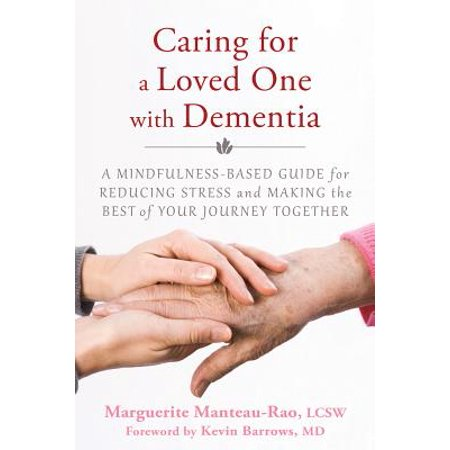 Caring for a Loved One with Dementia : A Mindfulness-Based Guide for Reducing Stress and Making the Best of Your Journey