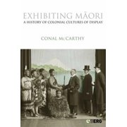 Exhibiting Maori : A History of Colonial Cultures of Display