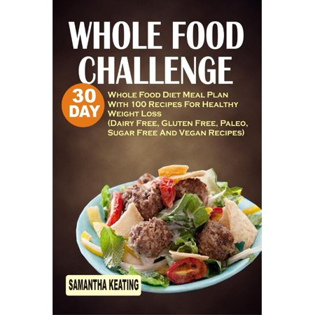 Whole Food Challenge: 30 Day Whole Food Diet Meal Plan With 100 Recipes For Healthy Weight Loss (Dairy Free, Gluten Free, Paleo, Sugar Free And Vegan Recipes) - eBook (Dairy Free Pastry)