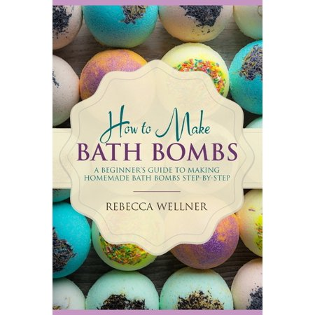 How to Make Bath Bombs: A Beginner's Guide to Making Homemade Bath Bombs Step-By-Step (Paperback) ()