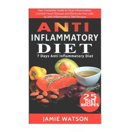 Anti Inflammatory Diet  Complete Guide To Heal Inflammation  Combat Heart Disease And Eliminate Pain With 25 Anti Inflammatory Diet Recipes  7 Day Diet Plan