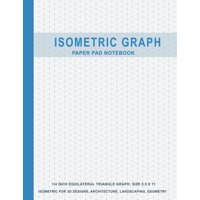 Isometric Graph: Isometric Graph Paper Pad Notebook: 1/4 Inch Equilateral Triangle Graph 8.5 X 11, Isometric Paper for 3D Designs, Architecture, Landscaping, Maths Geometry (Paperback)