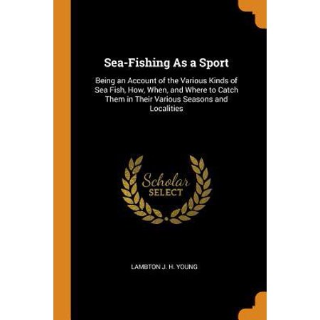 Sea-Fishing as a Sport: Being an Account of the Various Kinds of Sea Fish, How, When, and Where to Catch Them in Their Various Seasons and Loc Paperback (How To Make A Loc)