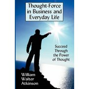 Thought-Force in Business and Everyday Life : Succeed Through the Power of Thought