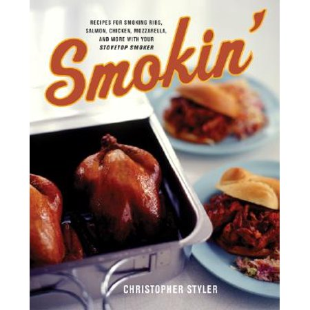 Smokin' : Recipes for Smoking Ribs, Salmon, Chicken, Mozzarella, and More with Your Stovetop